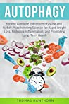 Autophagy: How to Combine Intermittent Fasting and Nobel-Prize Winning Science for Rapid Weight Loss, Reducing Inflammation, and Promoting Long-Term Health