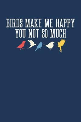 Birds Make Me Happy You Not So Much: Birdwatching Journal, Bird Watching Notebook, Ornithologist, Gift for Bird Watcher, Bird Lover, Birdwatcher Birthday Present, Ornithology, Birdwatch