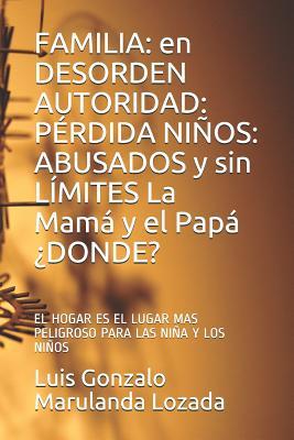 Familia: en DESORDEN AUTORIDAD: P�RDIDA NI�OS: ABUSADOS y sin L�MITES La Mam� y el Pap� �DONDE?: EL HOGAR ES EL LUGAR MAS PELIGROSO PARA LAS NI�OS (A) Luis Gonzalo Marulanda Lozada