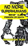 NO MORE SUPERHUMANS: FREEDOM OR DEATH