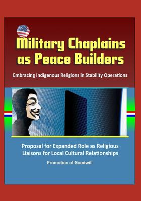 Military Chaplains as Peace Builders: Embracing Indigenous Religions in Stability Operations - Proposal for Expanded Role as Religious Liaisons for Local Cultural Relationships, Promotion of Goodwill