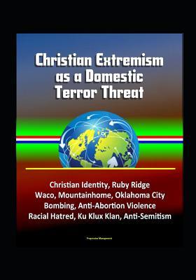 Christian Extremism as a Domestic Terror Threat - Christian Identity, Ruby Ridge, Waco, Mountainhome, Oklahoma City Bombing, Anti-Abortion Violence, Racial Hatred, Ku Klux Klan, Anti-Semitism