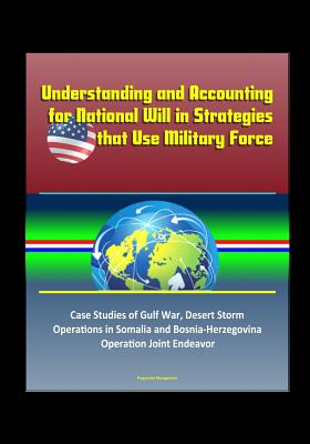 Understanding and Accounting for National Will in Strategies that Use Military Force - Case Studies of Gulf War, Desert Storm, Operations in Somalia and Bosnia-Herzegovina, Operation Joint Endeavor