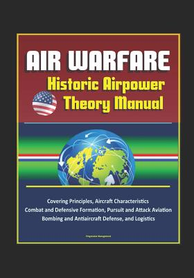 Air Warfare: Historic Airpower Theory Manual Covering Principles, Aircraft Characteristics, Combat and Defensive Formation, Pursuit and Attack Aviation, Bombing and Antiaircraft Defense, and Logistics