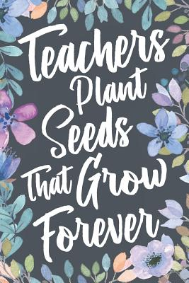 Teachers Plant Seeds That Grow Forever Teacher Inspirational Quote Appreciation Thank You Gift Idea Motivational Notebook Journal Sketch Diary Present For Educators By Profession Milestones