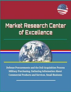 Market Research Center of Excellence - Defense Procurements and the DoD Acquisition Process, Military Purchasing, Gathering Information About Commercial Products and Services, Small Business