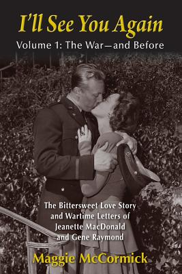 I'll See You Again: The Bittersweet Love Story and Wartime Letters of Jeanette MacDonald and Gene Raymond: Volume 1: The War-and Before