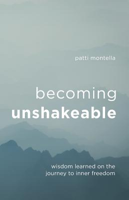 Becoming Unshakeable: Wisdom Learned on the Journey to Inner Freedom