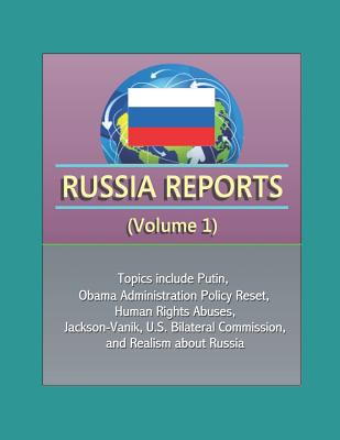 Russia Reports (Volume 1) - Topics include Putin, Obama Administration Policy Reset, Human Rights Abuses, Jackson-Vanik, U.S. Bilateral Commission, and Realism about Russia