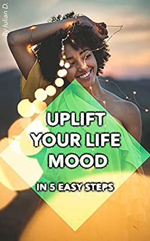 Uplift Your Life Mood In 5 Easy Steps Using Aromatherapy: The Miracles of Essential Oils