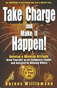 Take Charge and Make it Happen! Develop a Winning Attitude,  Grow Yourself as an Exemplary Leader, and Succeed by Helping Others