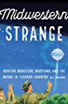 Midwestern Strange: Hunting Monsters, Martians, and the Weird in Flyover Country