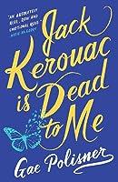 Jack Kerouac Is Dead to Me: A Novel