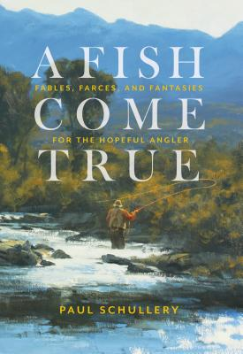 A Fish Come True: Fables, Farces, and Fantasies for the Hopeful Angler