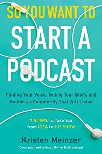 So You Want to Start a Podcast: Finding Your Voice, Telling Your Story, and Building a Community That Will Listen