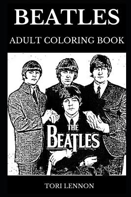 Beatles Adult Coloring Book Legendary Pop Rock Founders And Beatlemania Multiple Awards Winner And Most Iconic Band On Earth Inspired Adult Coloring Book By Tori Lennon