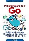 Programmare con Go: Guida per imparare il linguaggio open source sviluppato da Google