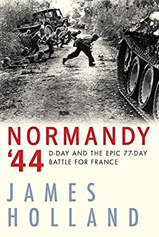 D-Day and the Epic 77-Day Battle for France  - James Holland