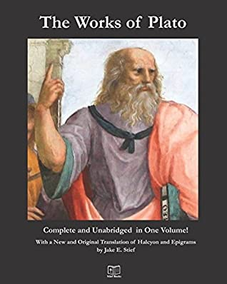 The Works of Plato: Complete and Unabridged in One Volume: With a New and Original Translation of Halcyon and Epigrams by Jake E. Stief