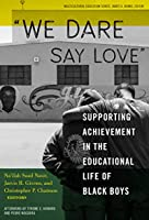"""""""We Dare Say Love"""": Supporting Achievement in the Educational Life of Black Boys (Multicultural Education Series)"""
