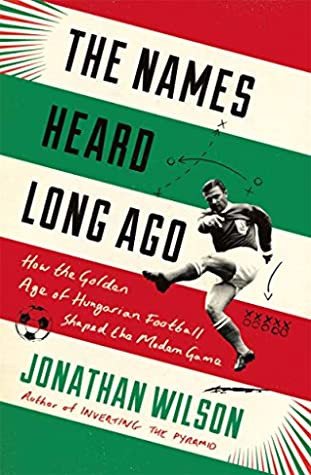 The Names Heard Long Ago: How the Golden Age of Hungarian Football Shaped the Modern Game