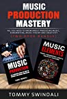 Music Production Mastery: All You Need to Know About Producing Music, Songwriting, Music Theory and Creativity (Two Book Bundle)