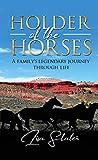 HOLDER OF THE HORSES: A FAMILY'S LEGENDARY JOURNEY THROUGH LIFE