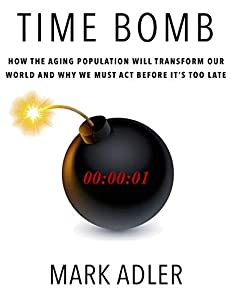 Time Bomb: How the Aging Population Will Transform Our World and Why We Must Act Before It's Too Late