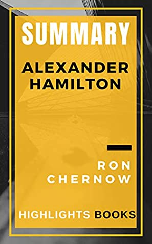 SUMMARY OF Alexander Hamilton | Ron Chernow | Kindle Ebooks | Highlights and Key Concepts | Save Money and Time Reading Ebooks