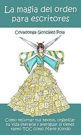 La magia del orden para escritores: Cómo recortar tus textos, organizar tu vida literaria y averiguar si tienes tanto TOC como Marie Kondo