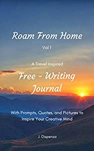 Roam From Home Vol 1 A Travel Inspired Free-Writing Journal: With Prompts, Quotes, and Pictures to Inspire Your Creative Mind