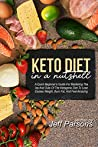 Keto Diet In A Nutshell: A Quick Beginner's Guide For Mastering The Ins And Outs Of The Ketogenic Diet To Lose Excess Weight, Burn Fat, And Feel Amazing