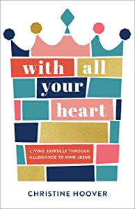 With All Your Heart: Living Joyfully Through Allegiance to King Jesus