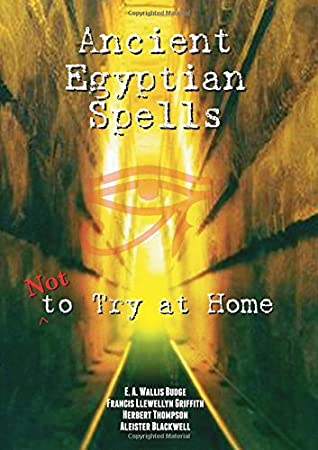 Ancient Egyptian Spells Not to Try at Home by E.A. Wallis Budge