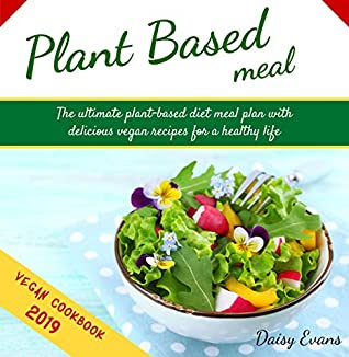 Plant Based Diet: The Ultimate Plant-Based Diet Meal Plan with Delicious Vegan Recipes for a Healthy Life | Easy and Ready-to-Go Meals, Snacks and Smoothies (Vegan Meal Prep Cookbook)