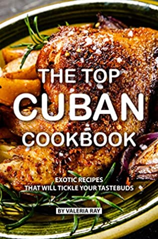 The Top Cuban Cookbook Exotic Recipes That Will Tickle Your Tastebuds By Valeria Ray