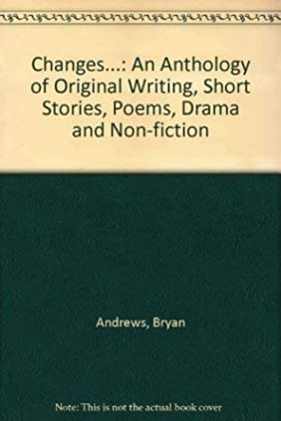 Changes...: An Anthology of Original Writing, Short Stories, Poems, Drama and Non-fiction