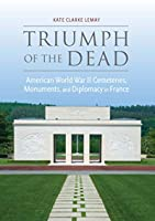 Triumph of the Dead: American World War II Cemeteries, Monuments, and Diplomacy in France (War, Memory, and Culture)
