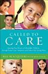 Called to Care: Opening Your Heart to Vulnerable Children--Through Foster Care, Adoption, and Other Life-Giving Ways