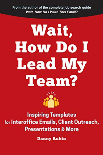Wait, How Do I Lead My Team?: Inspiring Templates for Interoffice Emails, Client Outreach, Presentations & More Danny Rubin
