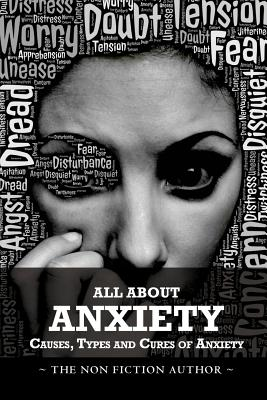All About Anxiety: Causes, Types and Cures of Anxiety
