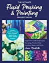 The Ultimate Fluid Pouring & Painting Project Book: Inspiration and Techniques for using Alcohol Inks, Acrylics, Resin, and more; Create colorful paintings, resin coasters, agate slices, vases, vessels & more
