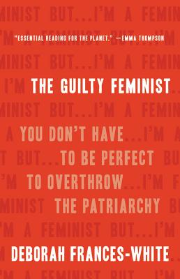 The Guilty Feminist: You Don't Have to Be Perfect to Overthrow the Patriarchy