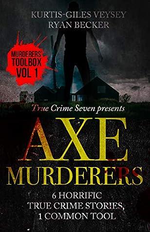 Axe Murderers: 6 Horrific True Crime Stories, 1 Common Tool (Murderer's Toolbox)