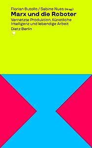 Marx und die Roboter: Vernetzte Produktion, Künstliche Intelligenz und lebendige Arbeit