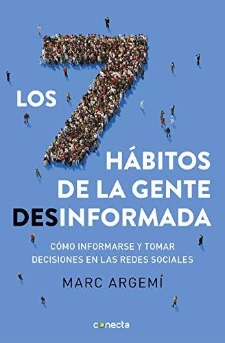 Los siete hábitos de la gente desinformada: Cómo informarse y tomar decisiones en las redes sociales Marc Argemí Ballbé