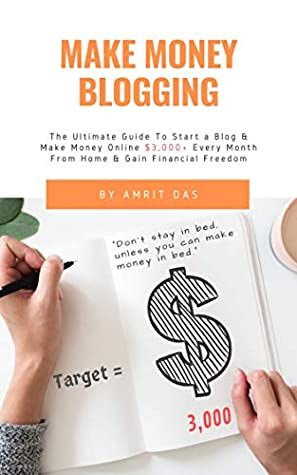 Make Money Blogging: The Ultimate Guide To Start a Blog & Make Money Online $3,000 Every Month From Home & Gain Financial Freedom (Work from home, blogging ... for beginners) (Passive Income Book 2019)