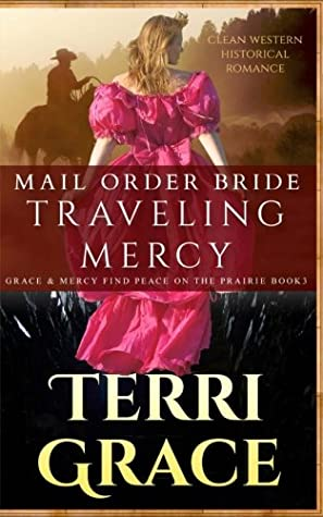 Mail Order Bride: Traveling Mercy: Clean Western Historical Romance (Grace and Mercy Find Peace on the Prairie) (Volume 3)
