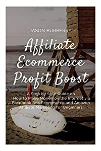 Affiliate Ecommerce Profit Boost: A Step by Step Guide on How to Make Money on the Internet via Facebook Ads Ecommerce and Amazon Affiliate Marketing for Beginners