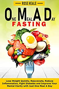 One Meal A Day: The Best Way to Fast: Lose Weight Quickly, Rejuvenate, Reduce Inflammation, Fight Diabetes and Improve Your Mental Clarity with One Meal A Day
